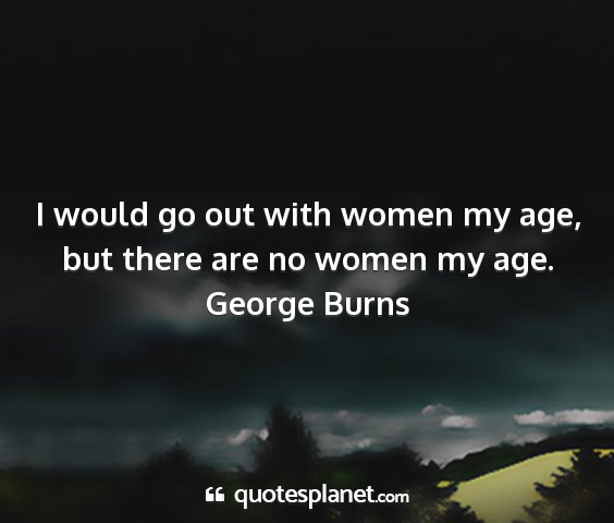 George burns - i would go out with women my age, but there are...