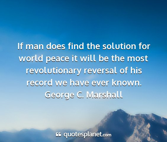George c. marshall - if man does find the solution for world peace it...