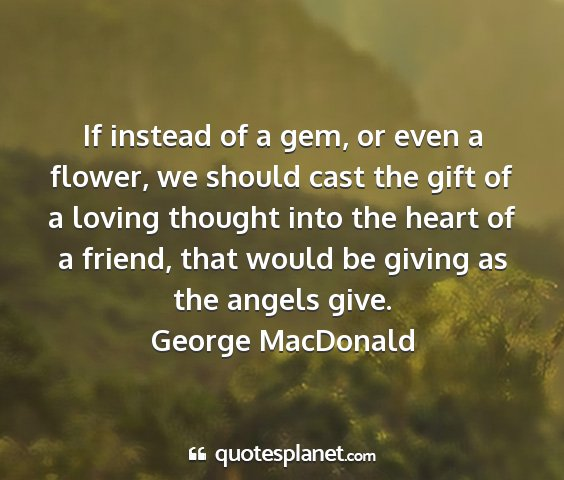George macdonald - if instead of a gem, or even a flower, we should...