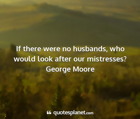 George moore - if there were no husbands, who would look after...