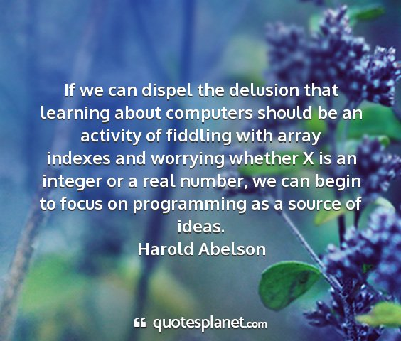 Harold abelson - if we can dispel the delusion that learning about...