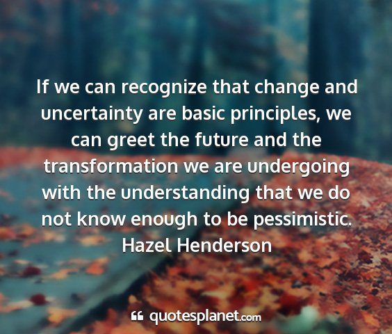 Hazel henderson - if we can recognize that change and uncertainty...