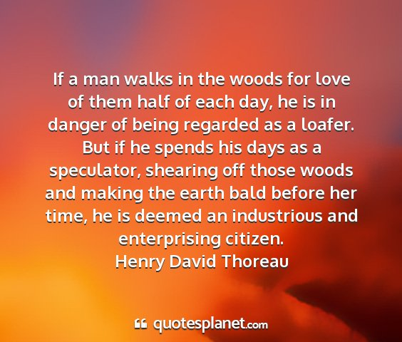 Henry david thoreau - if a man walks in the woods for love of them half...