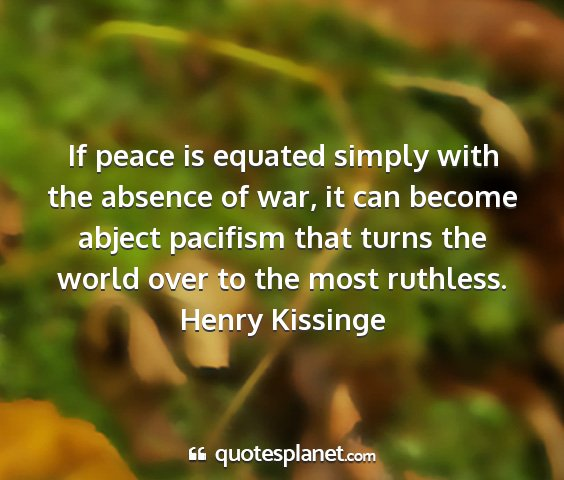 Henry kissinge - if peace is equated simply with the absence of...