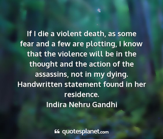 Indira nehru gandhi - if i die a violent death, as some fear and a few...