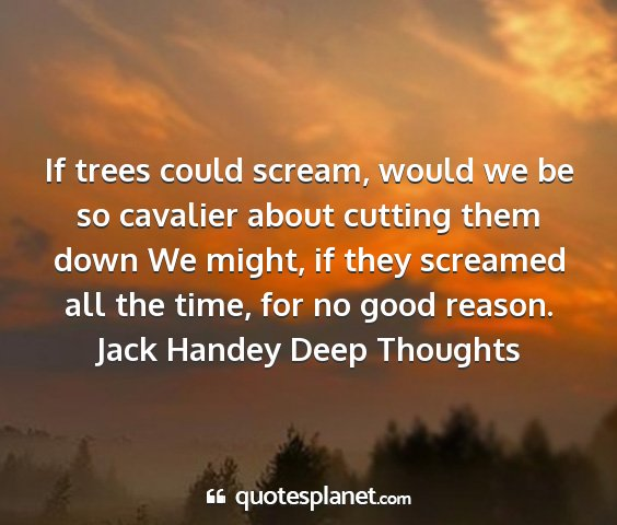 Jack handey deep thoughts - if trees could scream, would we be so cavalier...