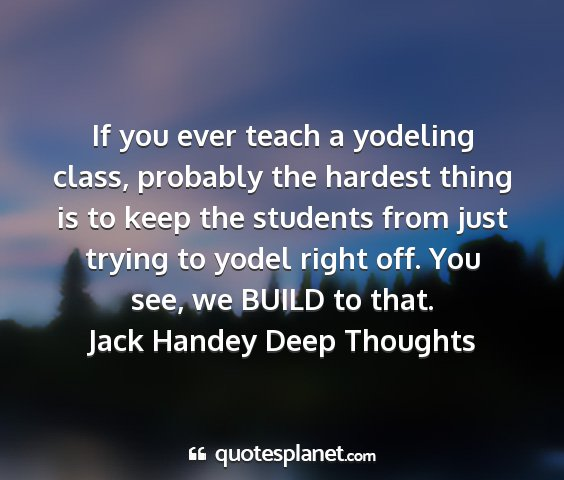 Jack handey deep thoughts - if you ever teach a yodeling class, probably the...
