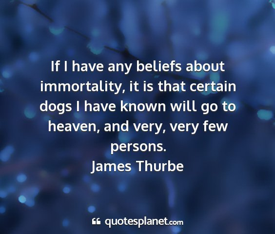 James thurbe - if i have any beliefs about immortality, it is...