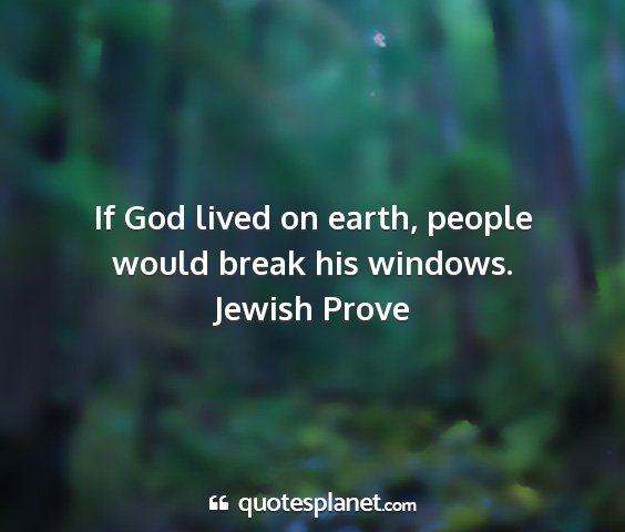Jewish prove - if god lived on earth, people would break his...