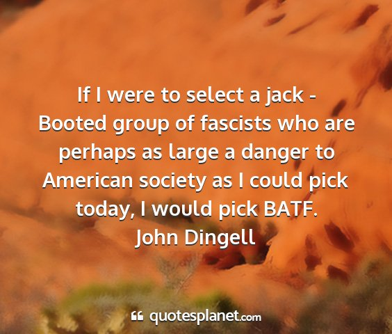 John dingell - if i were to select a jack - booted group of...