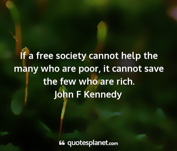John f kennedy - if a free society cannot help the many who are...