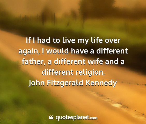 John fitzgerald kennedy - if i had to live my life over again, i would have...