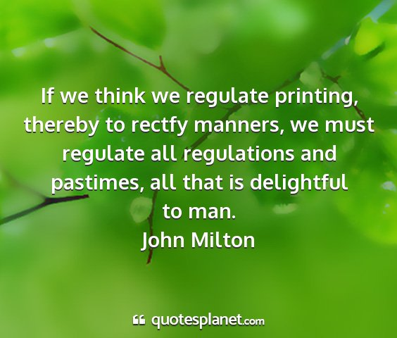 John milton - if we think we regulate printing, thereby to...