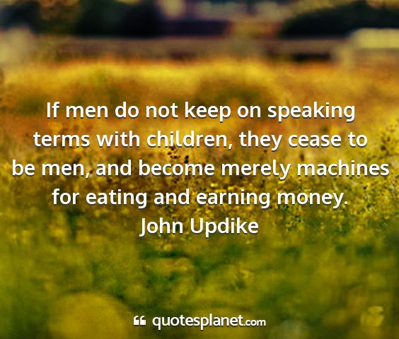John updike - if men do not keep on speaking terms with...