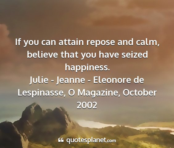 Julie - jeanne - eleonore de lespinasse, o magazine, october 2002 - if you can attain repose and calm, believe that...
