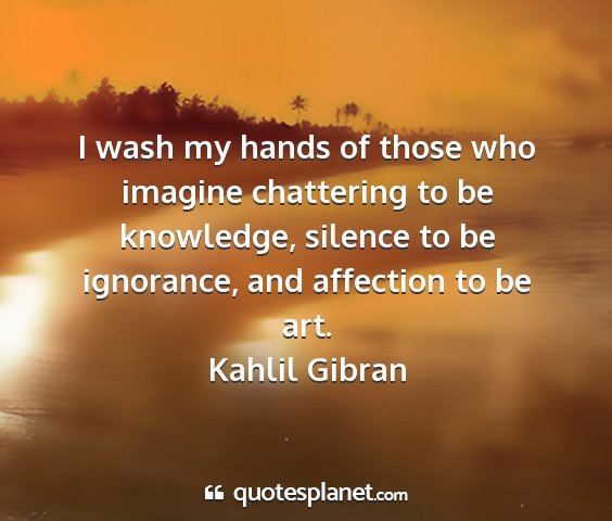 Kahlil gibran - i wash my hands of those who imagine chattering...