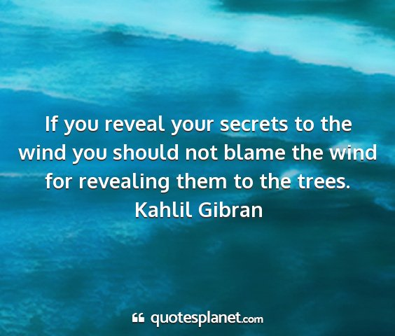Kahlil gibran - if you reveal your secrets to the wind you should...