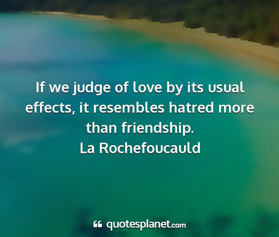 La rochefoucauld - if we judge of love by its usual effects, it...