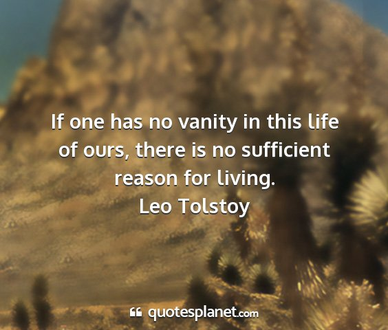 Leo tolstoy - if one has no vanity in this life of ours, there...