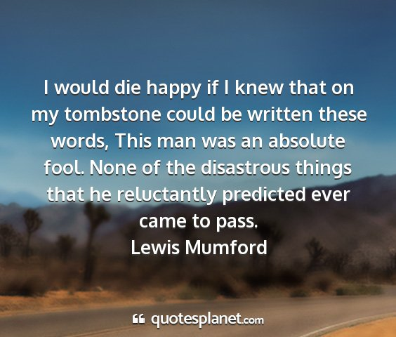 Lewis mumford - i would die happy if i knew that on my tombstone...