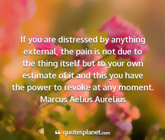 Marcus aelius aurelius - if you are distressed by anything external, the...