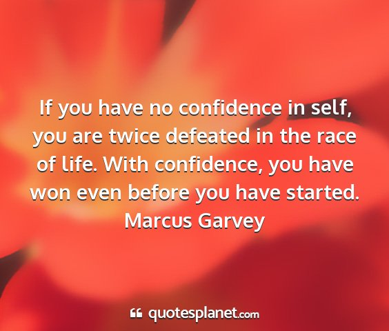Marcus garvey - if you have no confidence in self, you are twice...