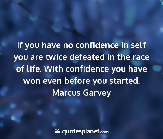 Marcus garvey - if you have no confidence in self you are twice...