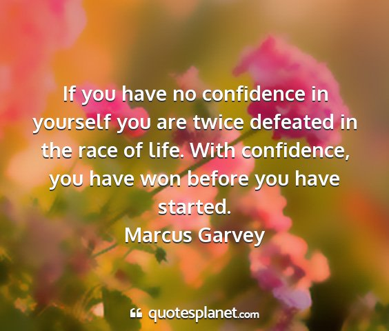 Marcus garvey - if you have no confidence in yourself you are...