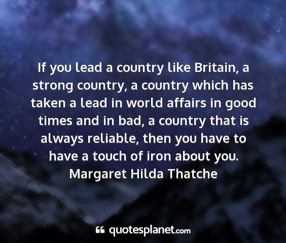 Margaret hilda thatche - if you lead a country like britain, a strong...