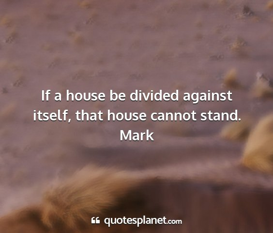 Mark - if a house be divided against itself, that house...