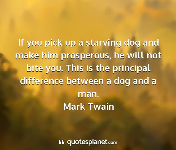 Mark twain - if you pick up a starving dog and make him...
