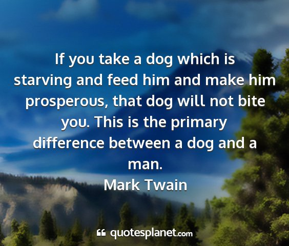 Mark twain - if you take a dog which is starving and feed him...