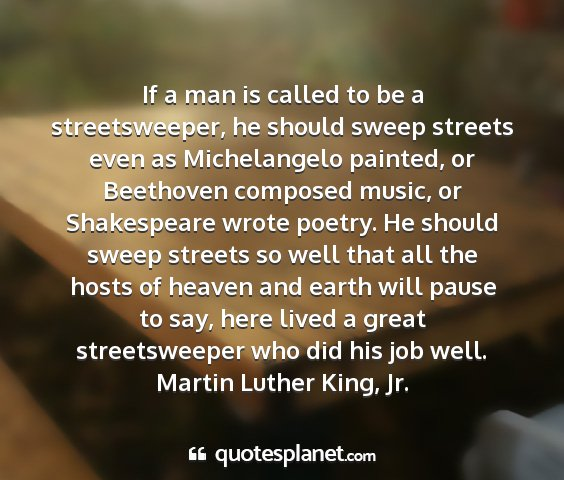 Martin luther king, jr. - if a man is called to be a streetsweeper, he...