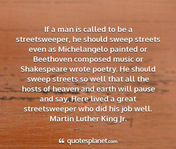 Martin luther king jr. - if a man is called to be a streetsweeper, he...