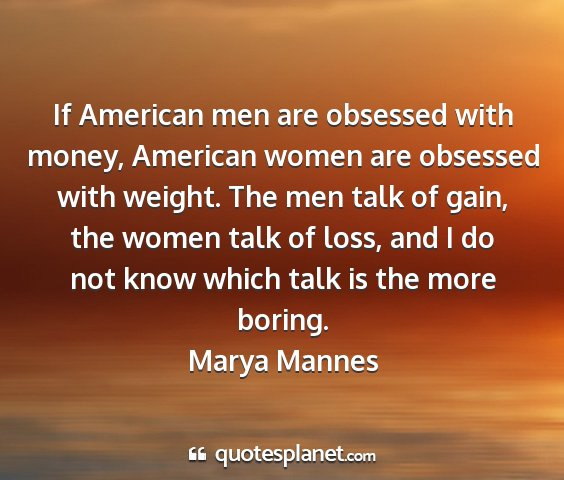 Marya mannes - if american men are obsessed with money, american...