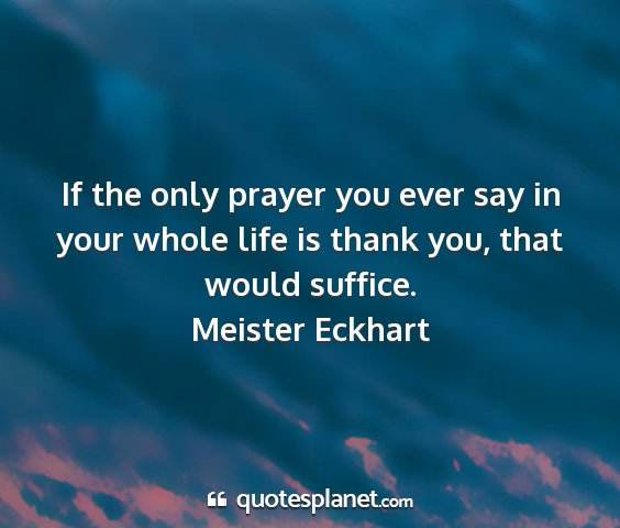 Meister eckhart - if the only prayer you ever say in your whole...