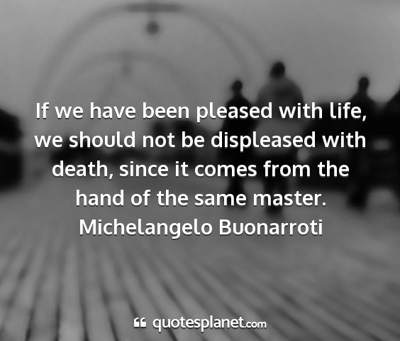Michelangelo buonarroti - if we have been pleased with life, we should not...
