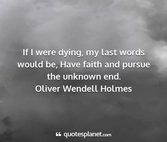 Oliver wendell holmes - if i were dying, my last words would be, have...