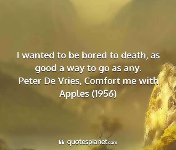 Peter de vries, comfort me with apples (1956) - i wanted to be bored to death, as good a way to...