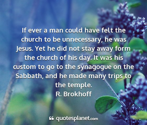 R. brokhoff - if ever a man could have felt the church to be...