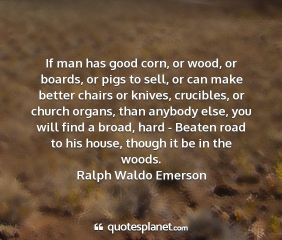 Ralph waldo emerson - if man has good corn, or wood, or boards, or pigs...
