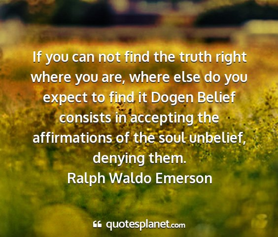 Ralph waldo emerson - if you can not find the truth right where you...