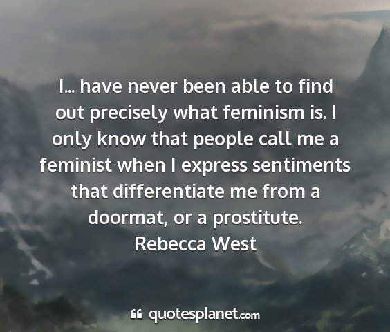 Rebecca west - i... have never been able to find out precisely...
