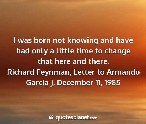 Richard feynman, letter to armando garcia j, december 11, 1985 - i was born not knowing and have had only a little...