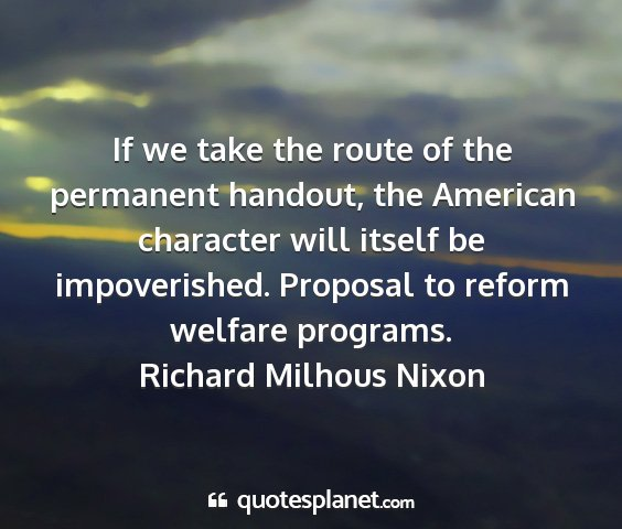 Richard milhous nixon - if we take the route of the permanent handout,...