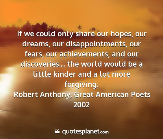 Robert anthony, great american poets 2002 - if we could only share our hopes, our dreams, our...