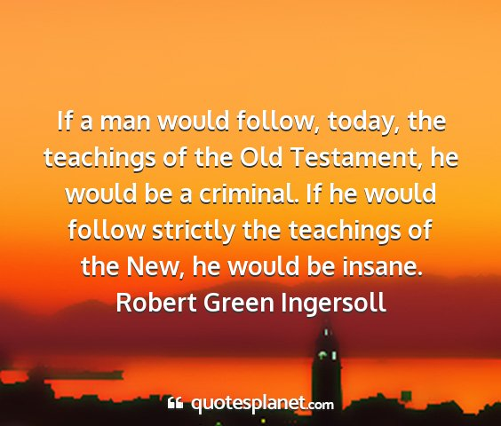 Robert green ingersoll - if a man would follow, today, the teachings of...