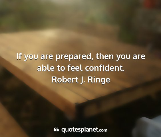 Robert j. ringe - if you are prepared, then you are able to feel...