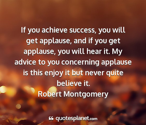 Robert montgomery - if you achieve success, you will get applause,...