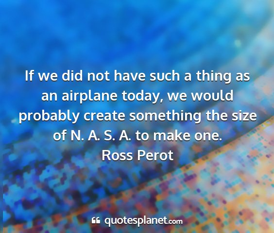 Ross perot - if we did not have such a thing as an airplane...